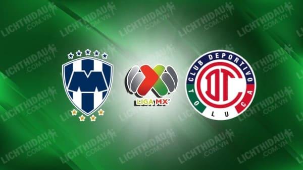 Trực tiếp Monterrey vs Toluca, 07h06 ngày 23/9, vòng 11 giải VĐQG Mexico