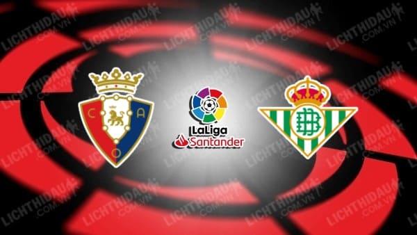 Trực tiếp Osasuna vs Betis, 00h30 ngày 24/9, vòng 6 giải VĐQG Tây Ban Nha